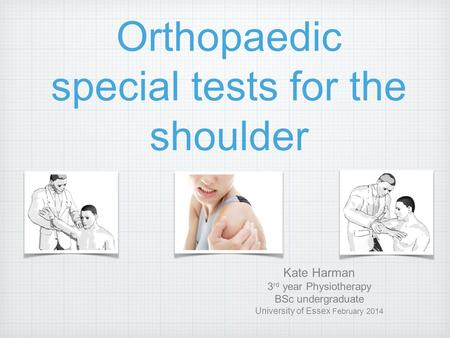 Orthopaedic special tests for the shoulder Kate Harman 3 rd year Physiotherapy BSc undergraduate University of Essex February 2014.