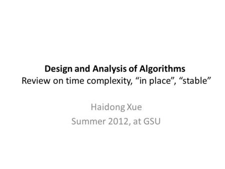 "Design and Analysis of Algorithms Review on time complexity, ""in place"", ""stable"" Haidong Xue Summer 2012, at GSU."