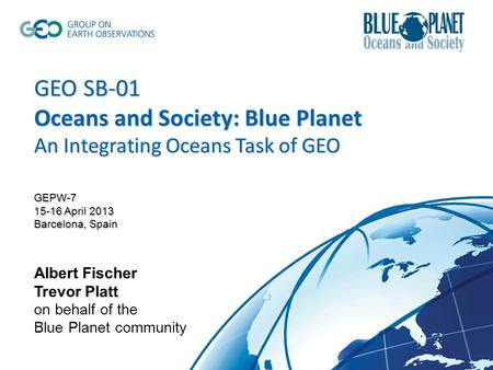 GEO SB-01 Oceans and Society: Blue Planet An Integrating Oceans Task of GEO GEPW-7 15-16 April 2013 Barcelona, Spain GEO SB-01 Oceans and Society: Blue.