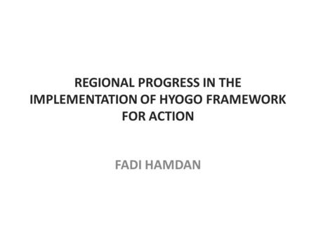 REGIONAL PROGRESS IN THE IMPLEMENTATION OF HYOGO FRAMEWORK FOR ACTION FADI HAMDAN.