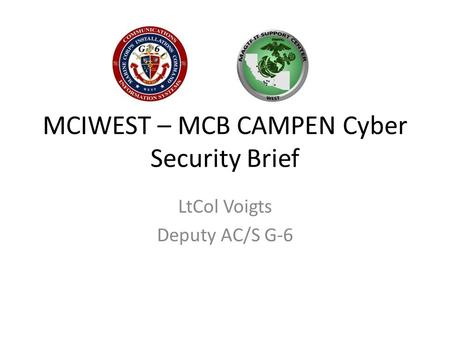 MCIWEST – MCB CAMPEN Cyber Security Brief LtCol Voigts Deputy AC/S G-6.