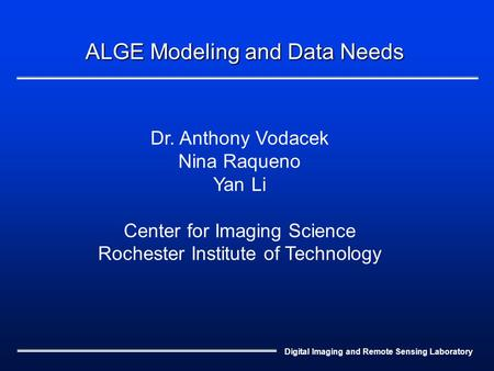 Digital Imaging and Remote Sensing Laboratory ALGE Modeling and Data Needs Dr. Anthony Vodacek Nina Raqueno Yan Li Center for Imaging Science Rochester.
