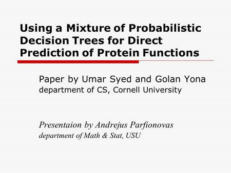 Using a Mixture of Probabilistic Decision Trees for Direct Prediction of Protein Functions Paper by Umar Syed and Golan Yona department of CS, Cornell.