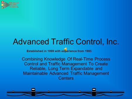 Advanced Traffic Control, Inc. Combining Knowledge Of Real-Time Process Control and Traffic Management To Create Reliable, Long Term Expandable and Maintainable.