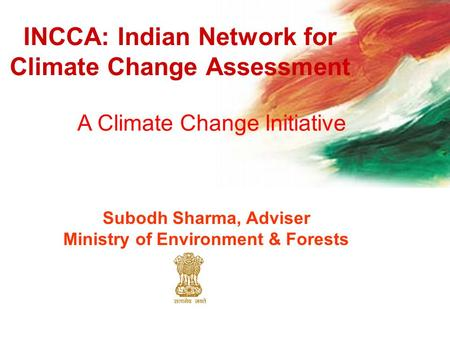INCCA: Indian Network for Climate Change Assessment A Climate Change Initiative Subodh Sharma, Adviser Ministry of Environment & Forests.