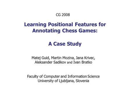 Learning Positional Features for Annotating Chess Games: A Case Study Matej Guid, Martin Mozina, Jana Krivec, Aleksander Sadikov and Ivan Bratko CG 2008.