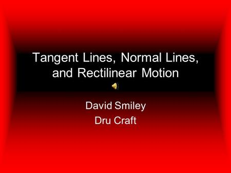 Tangent Lines, Normal Lines, and Rectilinear Motion David Smiley Dru Craft.