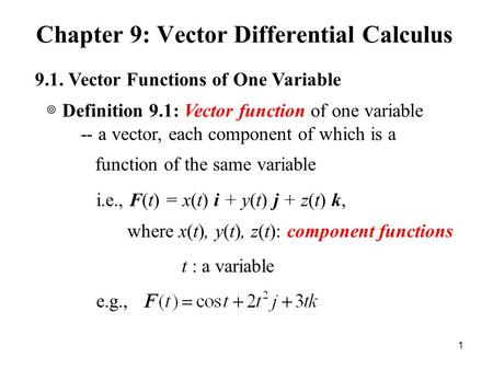 Chapter 9: Vector Differential Calculus 1 9.1. Vector Functions of One Variable -- a vector, each component of which is a function of the same variable.