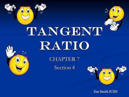 TANGENT RATIO CHAPTER 7 Section 4 Jim Smith JCHS.