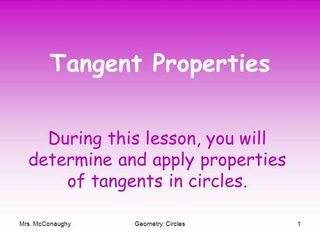Mrs. McConaughyGeometry: Circles1 Tangent Properties During this lesson, you will determine and apply properties of tangents in circles.