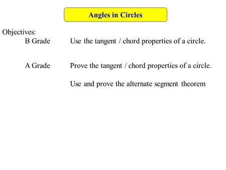 Angles in Circles Objectives: B GradeUse the tangent / chord properties of a circle. A GradeProve the tangent / chord properties of a circle. Use and prove.