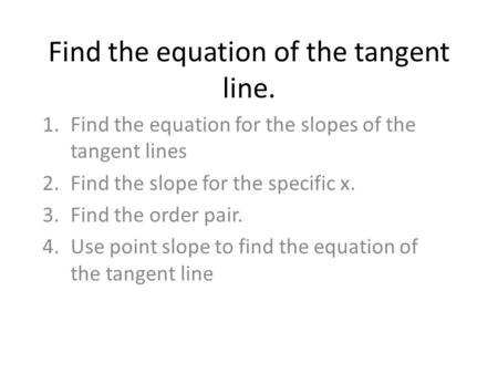 Find the equation of the tangent line. 1.Find the equation for the slopes of the tangent lines 2.Find the slope for the specific x. 3.Find the order pair.