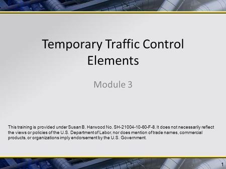 Temporary Traffic Control Elements Module 3 1 This training is provided under Susan B. Harwood No. SH-21004-10-60-F-8. It does not necessarily reflect.