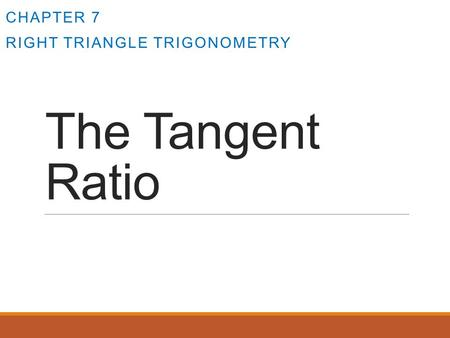 The Tangent Ratio CHAPTER 7 RIGHT TRIANGLE TRIGONOMETRY.