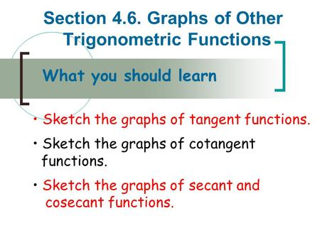 Section 4.6. Graphs of Other Trigonometric Functions What you should learn Sketch the graphs of tangent functions. Sketch the graphs of cotangent functions.