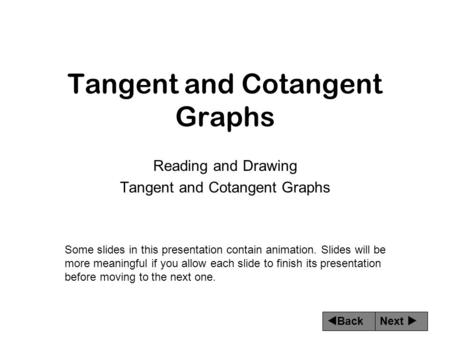 Next  Back Tangent and Cotangent Graphs Reading and Drawing Tangent and Cotangent Graphs Some slides in this presentation contain animation. Slides will.