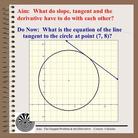 Aim: The Tangent Problem & the DerivativeCourse: Calculus Do Now: What is the equation of the line tangent to the circle at point (7, 8)? Aim: What do.
