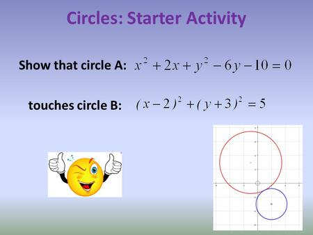 Circles: Starter Activity Show that circle A: touches circle B: