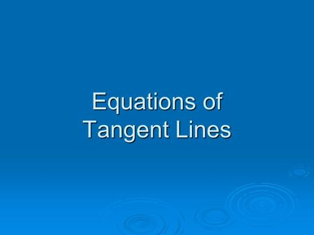 Equations of Tangent Lines. Objective  To use the derivative to find an equation of a tangent line to a graph at a point.