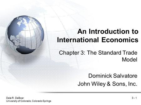 Dale R. DeBoer University of Colorado, Colorado Springs 3 - 1 An Introduction to International Economics Chapter 3: The Standard Trade Model Dominick Salvatore.
