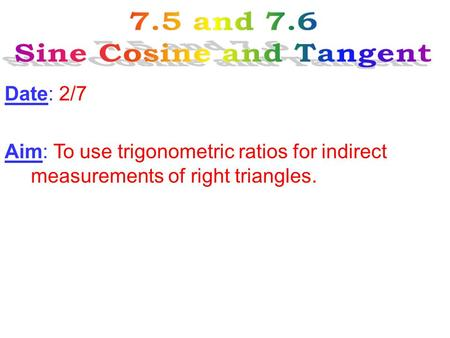 Date: 2/7 Aim: To use trigonometric ratios for indirect measurements of right triangles.