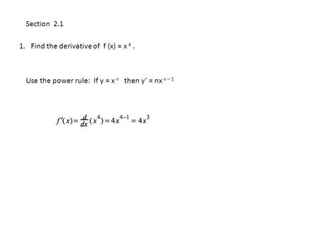 1. Find the derivative of f (x) = x 4. Section 2.1 Use the power rule: If y = x n then y' = nx n – 1.