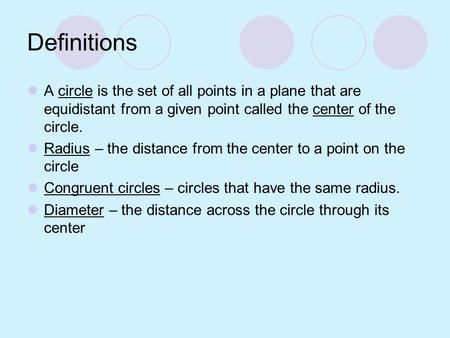 Definitions A circle is the set of all points in a plane that are equidistant from a given point called the center of the circle. Radius – the distance.