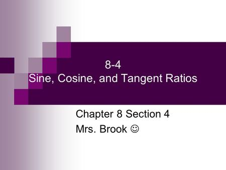 8-4 Sine, Cosine, and Tangent Ratios Chapter 8 Section 4 Mrs. Brook.
