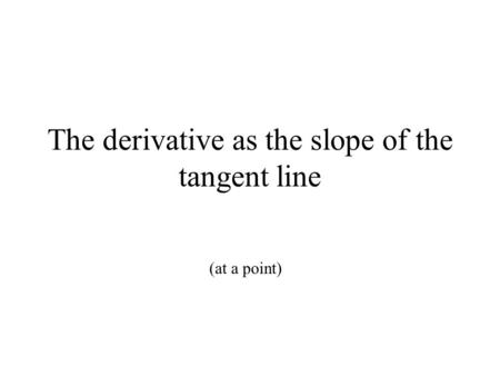 The derivative as the slope of the tangent line (at a point)