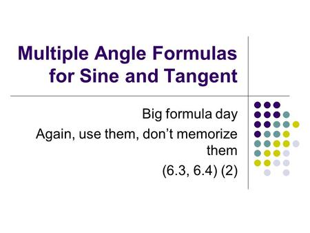 Multiple Angle Formulas for Sine and Tangent Big formula day Again, use them, don't memorize them (6.3, 6.4) (2)