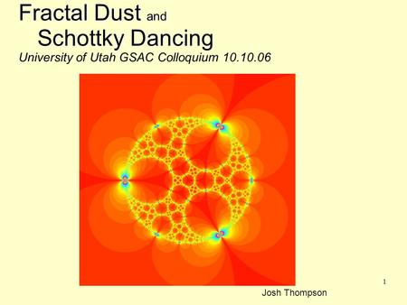 1 Fractal Dust and Schottky Dancing Fractal Dust and nSchottky Dancing University of Utah GSAC Colloquium 10.10.06 Josh Thompson.