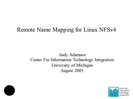Remote Name Mapping for Linux NFSv4 Andy Adamson Center For Information Technology Integration University of Michigan August 2005.