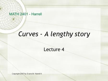 Curves - A lengthy story Lecture 4 MATH 2401 - Harrell Copyright 2007 by Evans M. Harrell II.