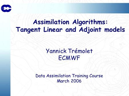 Assimilation Algorithms: Tangent Linear and Adjoint models Yannick Trémolet ECMWF Data Assimilation Training Course March 2006.
