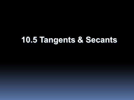 10.5 Tangents & Secants. Objectives  Use properties of tangents  Solve problems using circumscribed polygons.