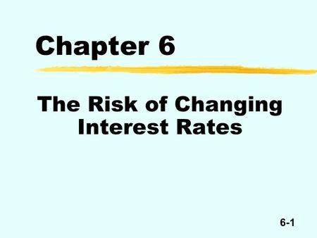 6-1 Chapter 6 The Risk of Changing Interest Rates.