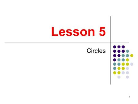 1 Lesson 5 Circles. 2 3 Definitions A circle is the set of all points in a plane that are the same distance from a fixed point called the center of the.