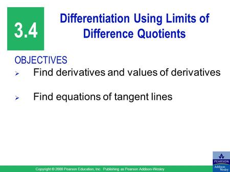 Copyright © 2008 Pearson Education, Inc. Publishing as Pearson Addison-Wesley Differentiation Using Limits of Difference Quotients OBJECTIVES  Find derivatives.