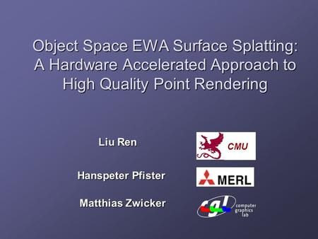 Object Space EWA Surface Splatting: A Hardware Accelerated Approach to High Quality Point Rendering Liu Ren Hanspeter Pfister Matthias Zwicker CMU.
