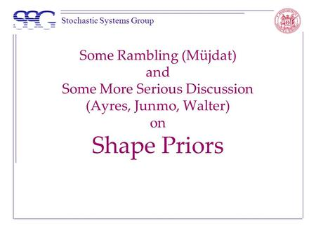 Stochastic Systems Group Some Rambling (Müjdat) and Some More Serious Discussion (Ayres, Junmo, Walter) on Shape Priors.