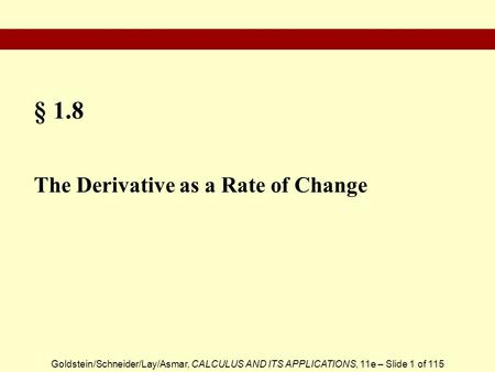 Goldstein/Schneider/Lay/Asmar, CALCULUS AND ITS APPLICATIONS, 11e – Slide 1 of 115 § 1.8 The Derivative as a Rate of Change.