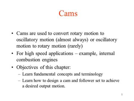1 Cams Cams are used to convert rotary motion to oscillatory motion (almost always) or oscillatory motion to rotary motion (rarely) For high speed applications.