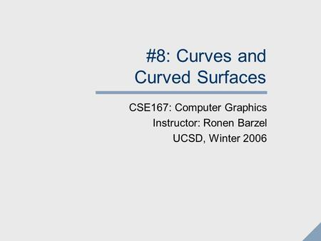 #8: Curves and Curved Surfaces CSE167: Computer Graphics Instructor: Ronen Barzel UCSD, Winter 2006.