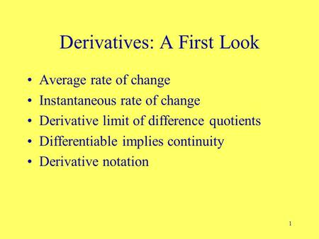 1 Derivatives: A First Look Average rate of change Instantaneous rate of change Derivative limit of difference quotients Differentiable implies continuity.