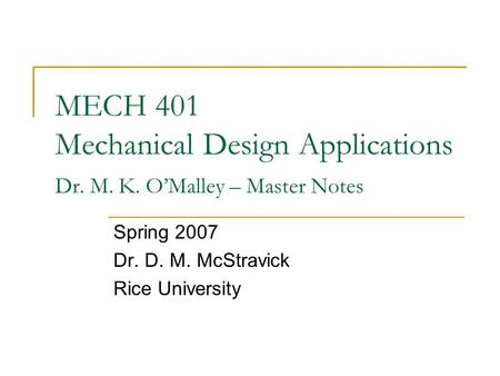 MECH 401 Mechanical Design Applications Dr. M. K. O'Malley – Master Notes Spring 2007 Dr. D. M. McStravick Rice University.