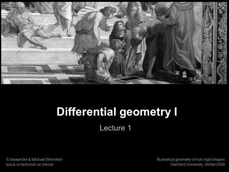 1 Numerical geometry of non-rigid shapes Differential geometry I Differential geometry I Lecture 1 © Alexander & Michael Bronstein tosca.cs.technion.ac.il/book.