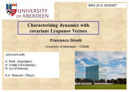 Francesco Ginelli University of Aberdeen - ICSMB Characterizing dynamics with covariant Lyapunov Vectors Joint work with: A. Politi (Aberdeen), H. Chaté.