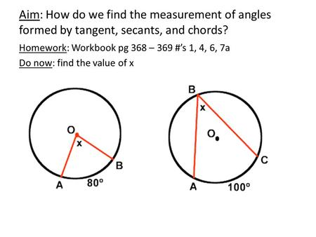Aim: How do we find the measurement of angles formed by tangent, secants, and chords? Homework: Workbook pg 368 – 369 #'s 1, 4, 6, 7a Do now: find the.