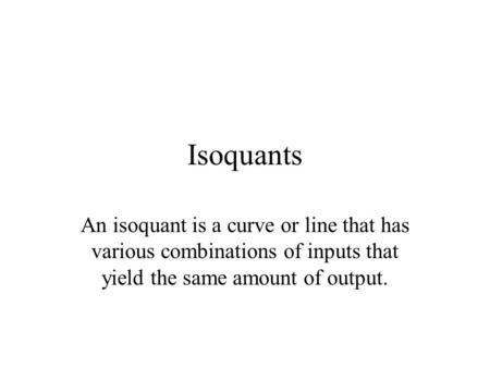 Isoquants An isoquant is a curve or line that has various combinations of inputs that yield the same amount of output.