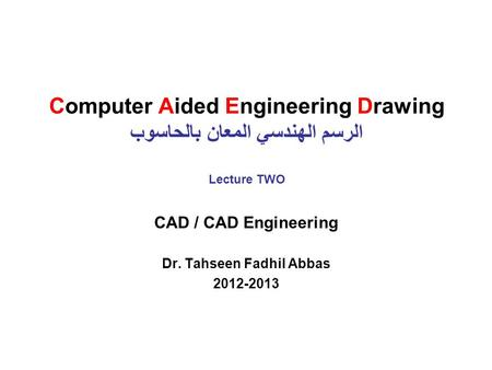 Computer Aided Engineering Drawing الرسم الهندسي المعان بالحاسوب Lecture TWO CAD / CAD Engineering Dr. Tahseen Fadhil Abbas 2012-2013.